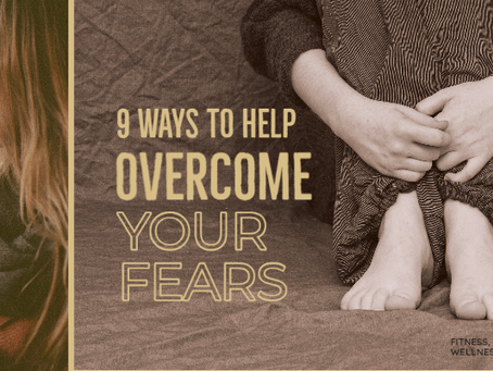 9 WAYS TO HELP OVERCOME YOUR FEARS
