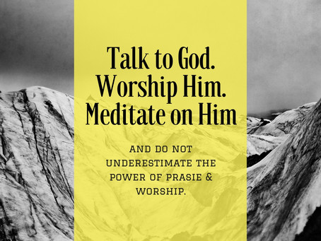 Speak to Him. Worship Him. Meditate on Him.
