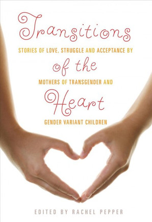 Book: Transitions of the Heart: Stories of Love, Struggle and Acceptance by Mothers of Transgender and Gender Variant Children