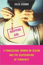 Book: Whipping Girl: A Transsexual Woman on Sexism and the Scapegoating of Femininity