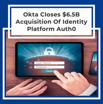 Okta Closes $6.5B Acquisition Of Identity Platform Auth0