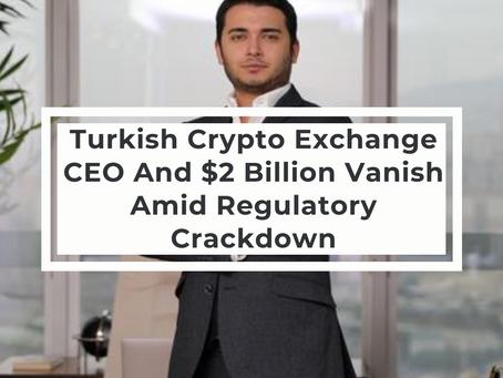 Turkish Crypto Exchange CEO And $2 Billion Vanish Amid Regulatory Crackdown