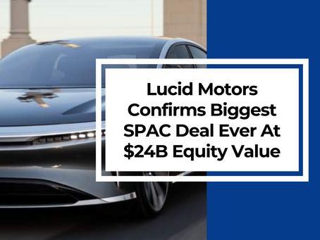 Lucid Motors Confirms Biggest SPAC Deal Ever At An Equity Value Of $24B