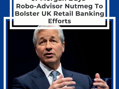 JPMorgan Buys Robo-Advisor Nutmeg To Bolster UK Retail Banking Efforts