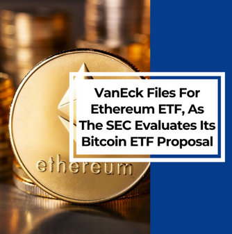 VanEck Files For Ethereum ETF, As The SEC Is Still Evaluating Its Bitcoin ETF Proposal