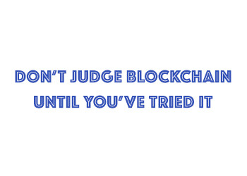 Don't Judge Blockchain Until You've Tried It
