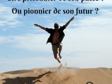 Etre prisonnier de son passé ou pionnier de son futur ?