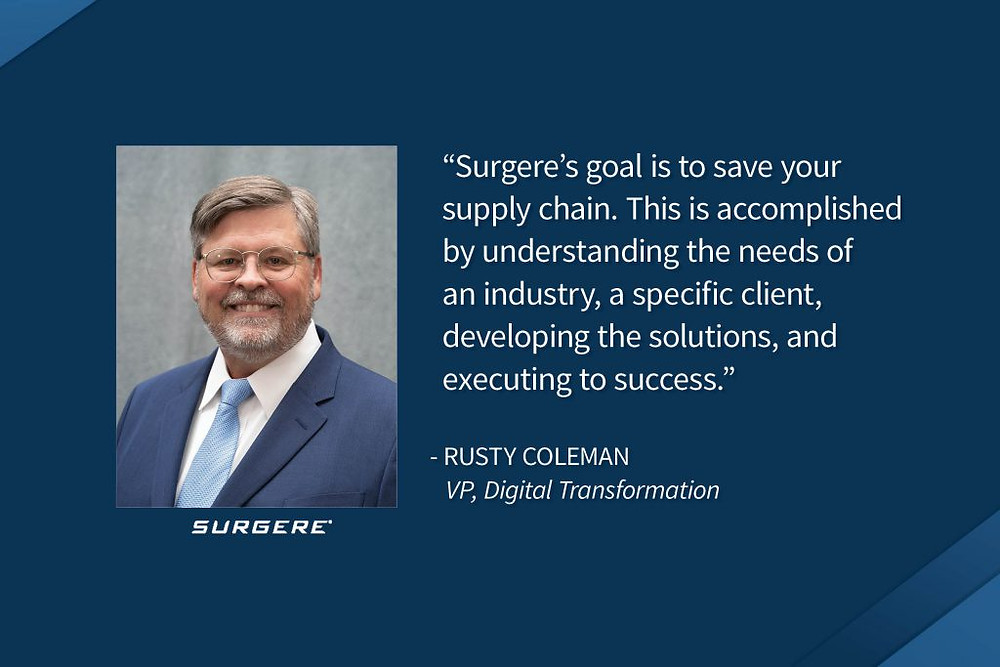 """Rusty Coleman """"Surgere's goal is to save yor supply chain. This is accomplished by understanding the needs of an industry, a specific client, developing the solutions, and executing to success."""" VP, Digital transformation"""
