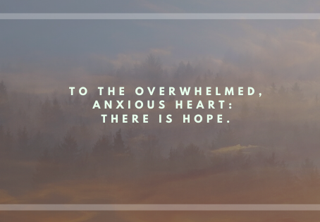 To The Overwhelmed, Anxious Heart: There Is Hope.