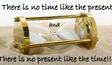 THERE IS NO TIME LIKE THE PRESENT, THERE IS NO PRESENT LIKE THE TIME!