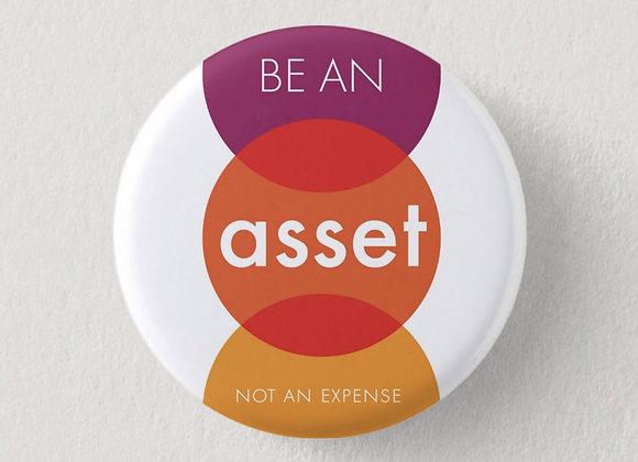 """Motivational Button """"Be An Asset, Not An Expense"""""""