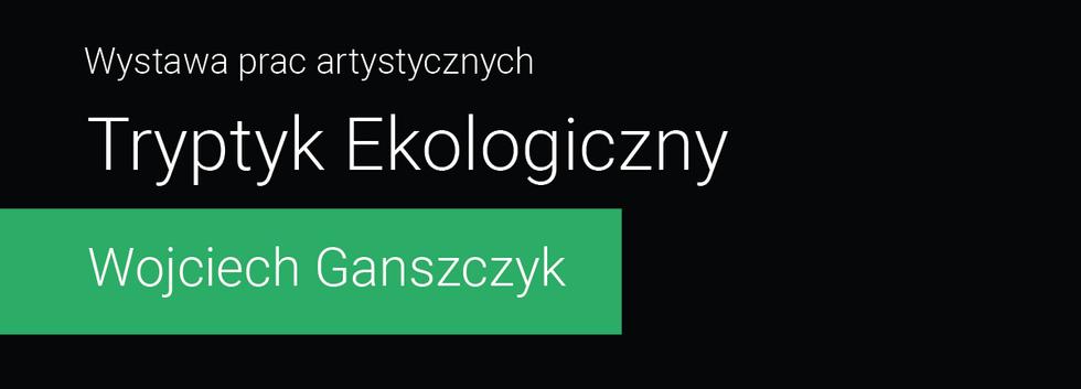 Tryptyk Ekologiczny - Wojciech Ganszczyk