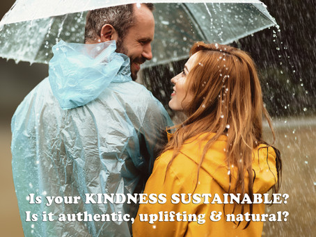 Is your KINDNESS SUSTAINABLE? Is it authentic, uplifting & natural?