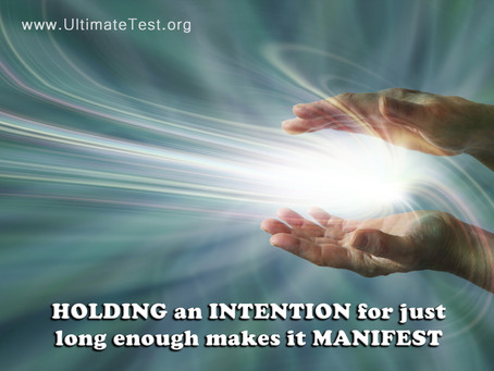 HOLDING an INTENTION for justlong enough makes it MANIFEST