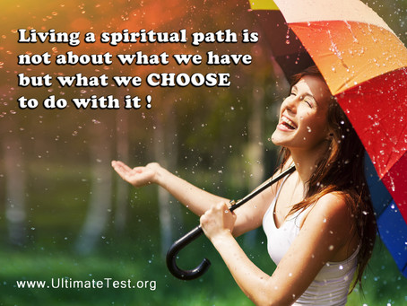 Living a spiritual path is not about what we have but what we CHOOSE to do with it!