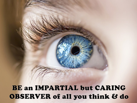 BE an IMPARTIAL but CARING OBSERVER of all you think & do