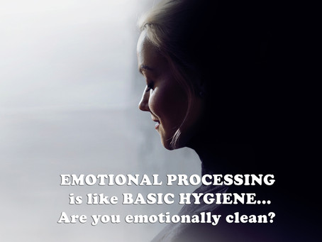 EMOTIONAL PROCESSING is like BASIC HYGIENE... Are you emotionally clean?