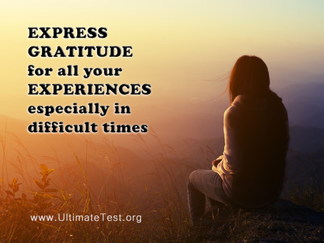 EXPRESS GRATITUDE  for all your EXPERIENCES especially in difficult times