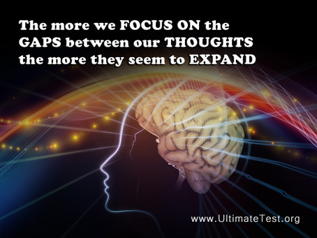 The more we FOCUS ON the GAPS between our THOUGHTS the more they seem to EXPAND