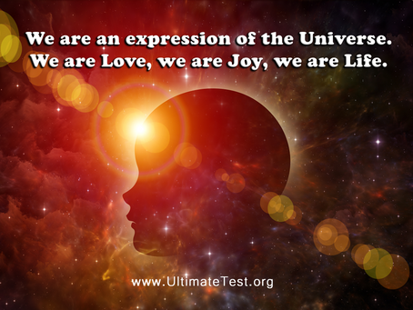 We are an expression of the Universe. We are Love, we are Joy, we are Life.