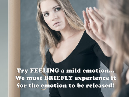 Try FEELING a mild emotion... We must BRIEFLY experience it for the emotion to be released.