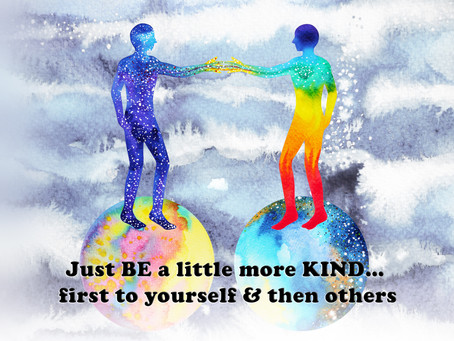 Just BE a little more KIND... first to yourself & then others