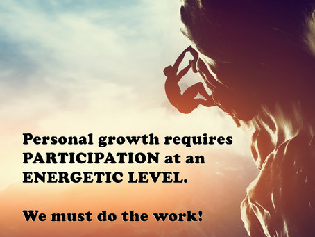 Personal growth requires PARTICIPATION at an ENERGETIC LEVEL.