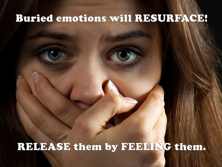 Buried emotions will RESURFACE! RELEASE them by FEELING them.