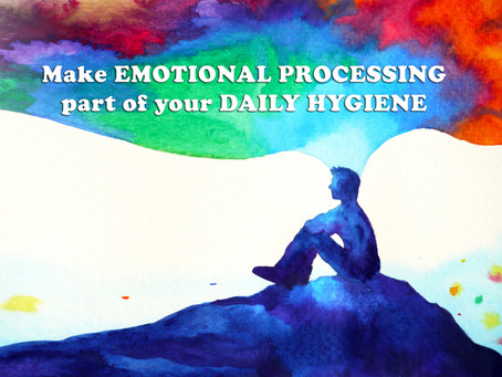 Make EMOTIONAL PROCESSING part of your DAILY HYGIENE.