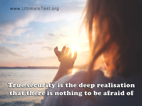 True security is the deep realisation that there is nothing to be afraid of