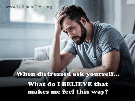 When distressed ask yourself... What do I BELIEVE that makes me feel this way?