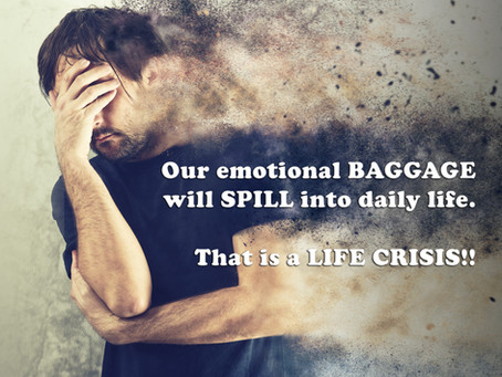 Our emotional BAGGAGE will SPILL into daily life. That is a LIFE CRISIS!!