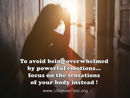 To avoid being overwhelmed by powerful emotions… focus on the sensations of your body instead !