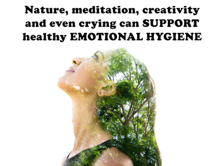Nature, meditation, creativity and even crying can SUPPORT healthy EMOTIONAL HYGIENE