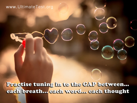 Practise tuning in to the GAP between... each breath... each word... each thought