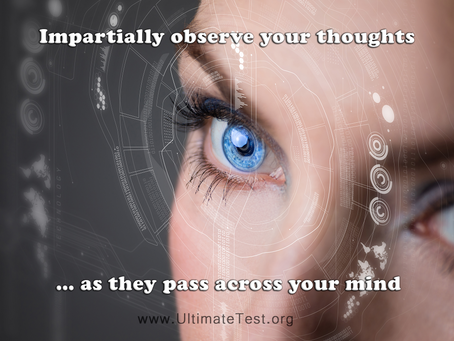 Impartially observe your thoughts as they pass across your mind