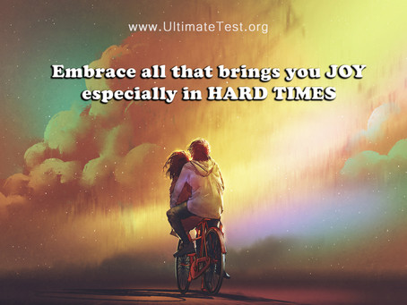 Embrace all that brings you JOY especially in HARD TIMES