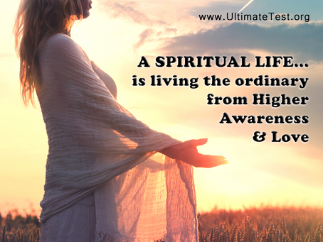 A SPIRITUAL LIFE...  is living the ordinary  from Higher Awareness & Love