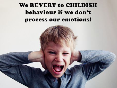 We REVERT to CHILDISH behaviour if we don't process our emotions!