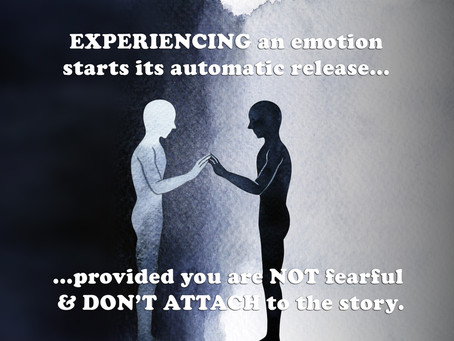 EXPERIENCING an emotion starts its automatic release... ...provided you are NOT fearful