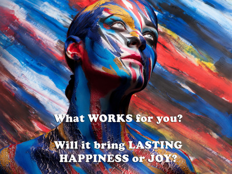 What WORKS for you? Will it bring LASTING HAPPINESS or JOY?