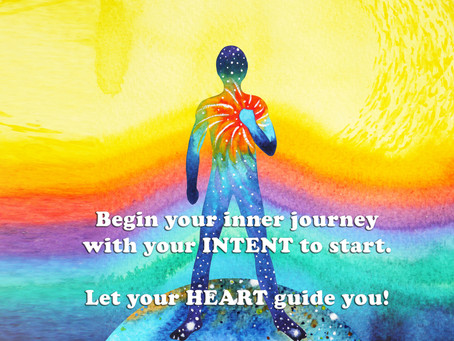 Begin your inner journey with your INTENT to start. Let your HEART guide you!