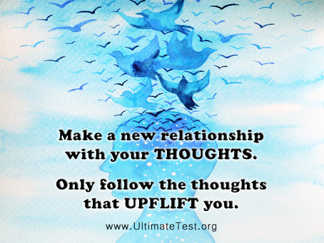Make a new relationship with your THOUGHTS. Only follow the thoughts that UPFLIFT you.