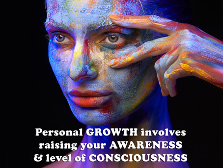 Personal GROWTH involves raising your AWARENESS & CONSCIOUSNESS