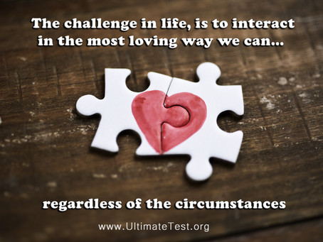 The challenge in life, is to interact in the most loving way we can… regardless of the circumstances