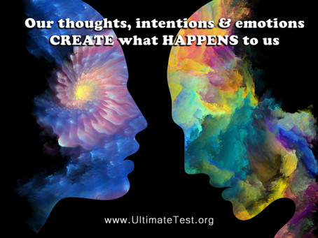 Our thoughts, intentions & emotions CREATE what HAPPENS to us