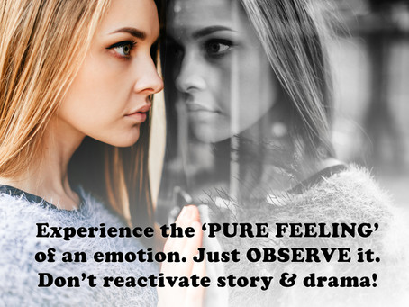 Experience the 'PURE FEELING' of an emotion. Just OBSERVE it. Don't reactivate story & drama!