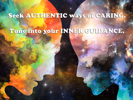 Seek AUTHENTIC ways of CARING. Tune into your INNER GUIDANCE.
