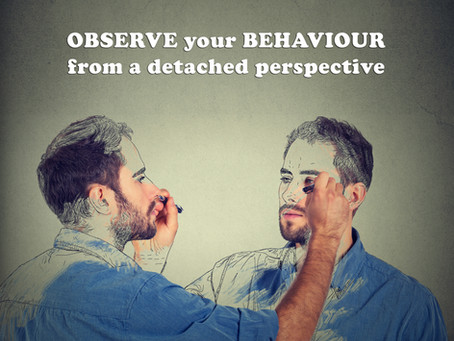 OBSERVE your BEHAVIOUR from a detached perspective