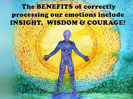 The BENEFITS of correctly processing our emotions include INSIGHT, WISDOM & COURAGE!